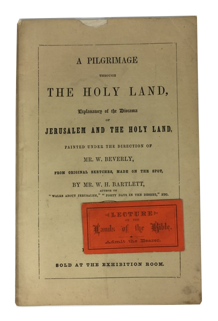 A Pilgrimage through the Holy Land, Explanatory of the Diorama of Jerusalem and the Holy Land, Painted under the Direction of Mr. W. Beverly, from Original Sketches, Made on the Spot, during Repeated Journeys in the East. William Henry Bartlett.