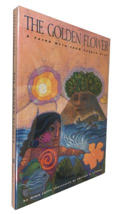 The Golden Flower: A Taino Myth from Puerto Rico. Nina Jaffe, Enrique O. Sanchez