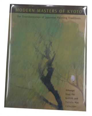 Modern Masters of Kyoto: The Transformation of Japanese Painting Traditions: Nihonga from the Griffith and Patricia Way Collection. Michiyo Morioka, Paul Berry.