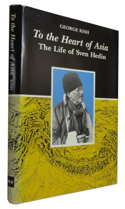 To the Heart of Asia: The Life of Sven Hedin. George Kish.