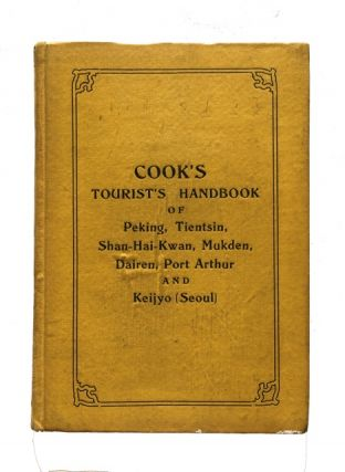 Cook's Handbook for Tourists to Peking, Tientsin, Shan-Hai-Kwan, Mukden, Dairen, Port Arthur, and...