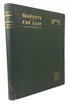 Seaports of the Far East. Historical and Descriptive Commercial and Industrial Facts, Figures &...