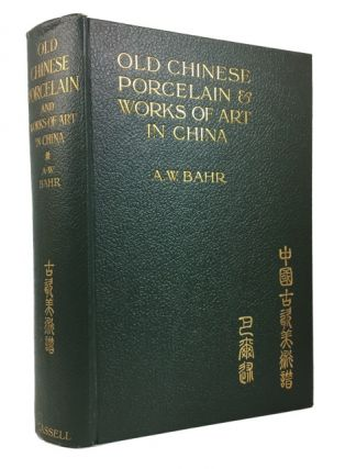 Old Chinese Porcelain and Works of Art in China: Being Descriptions and Illustrations of Articles Selected from an Exhibition Held in Shanghai, November, 1908. A. W. Bahr.