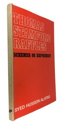 Thomas Stamford Raffles 1781-1826 Schemer or Reformer? An Account of His Political Philosophy and Its Telation to the Massacre of Palembang, the Banjarmasin Affair, and Some of His Views and Legislations, during His Colonial Career in Java, Sumatra, and Singapore. Syed Hussein Alatas.