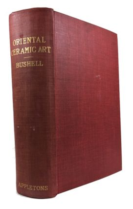 Oriental Ceramic Art: Collection of W. T. Walters; Text Edition to Accompany the Complete Work. Stephen Bushell.