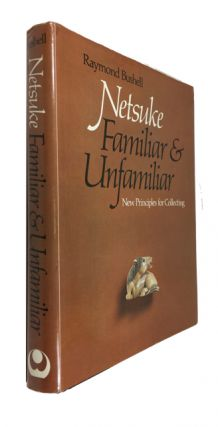 Netsuke Familiar and Unfamiliar: New Principles for Collecting. Raymond Bushell