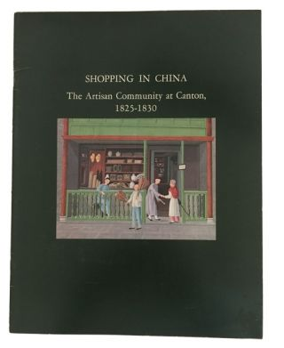 Shopping in China, the Artisan Community at Canton, 1825-1830: a Loan Exhibition from the Collection of the Museum of the American China Trade. H. A. Crosby Forbes.