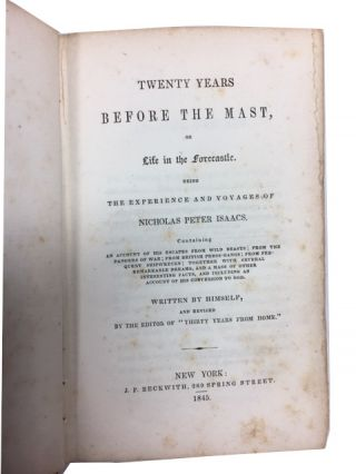 """Twenty Years Before the Mast, or Life in the Forecastle. Being the Experience and Voyages of Nicholas Peter Isaacs. Containing an Account of His Escapes from Wild Beasts; from the Dangers of War; from British Pressgangs; from Frequent Shipwrecks; Together with Several Remarkable Dreams, and a Mass of Other Interesting Facts, and Including an Account of His Conversion to God. Written by Himself and Revised by the Editor of """"Thirty Years from Home."""""""